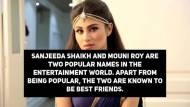 BFF's Mouni Roy and Sanjeeda Sheikh are no more friends